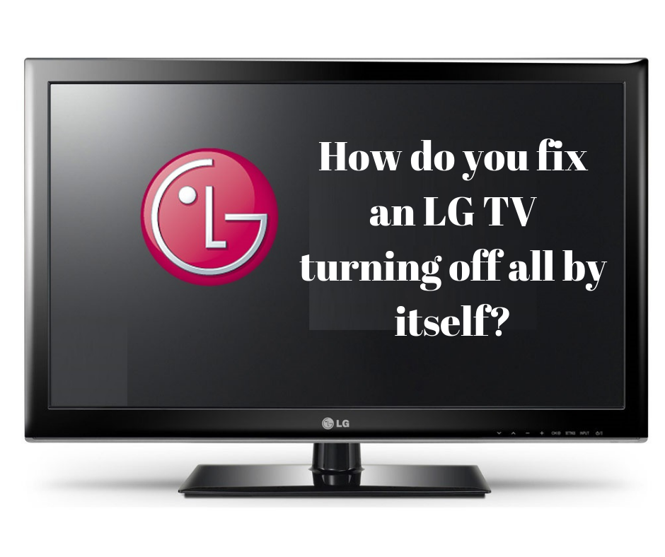 How Do You Fix An LG TV Keeps Turning Off By Itself?
