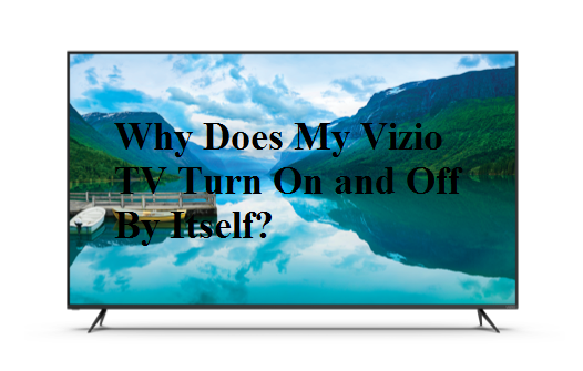 Why Does My Vizio TV Turn On and Off By Itself?